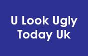 U Look Ugly Today Uk coupons